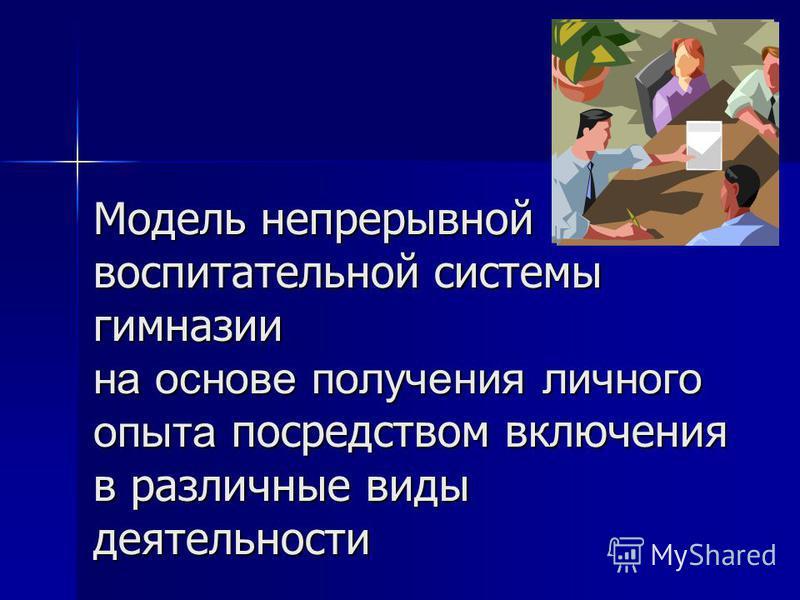 Модель непрерывной воспитательной системы гимназии на основе получения личного опыта посредством включения в различные виды деятельности