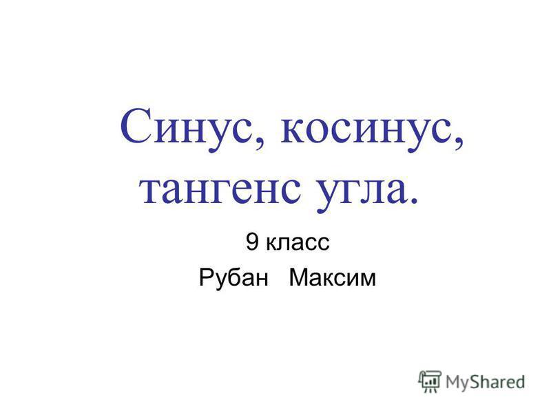 Синус, косинус, тангенс угла. 9 класс Рубан Максим