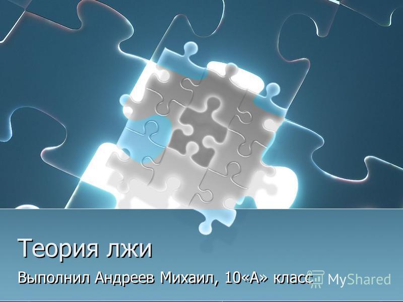 Теория лжи Выполнил Андреев Михаил, 10«А» класс