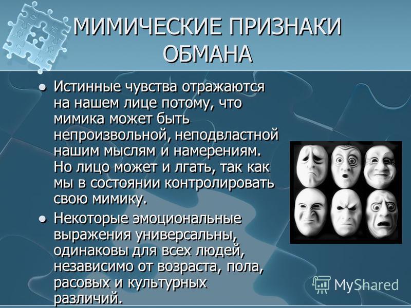 МИМИЧЕСКИЕ ПРИЗНАКИ ОБМАНА Истинные чувства отражаются на нашем лице потому, что мимика может быть непроизвольной, неподвластной нашим мыслям и намерениям. Но лицо может и лгать, так как мы в состоянии контролировать свою мимику. Некоторые эмоциональ