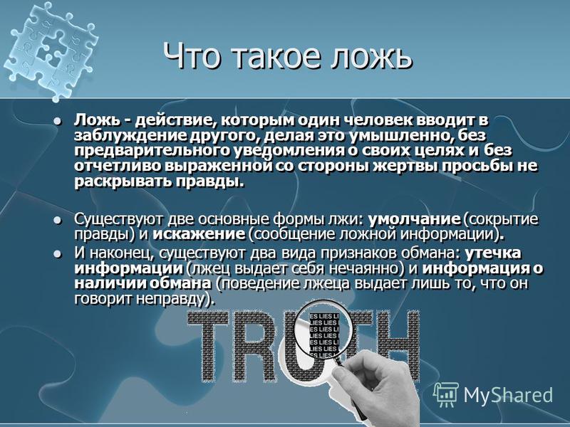 Что такое ложь Ложь - действие, которым один человек вводит в заблуждение другого, делая это умышленно, без предварительного уведомления о своих целях и без отчетливо выраженной со стороны жертвы просьбы не раскрывать правды. Существуют две основные