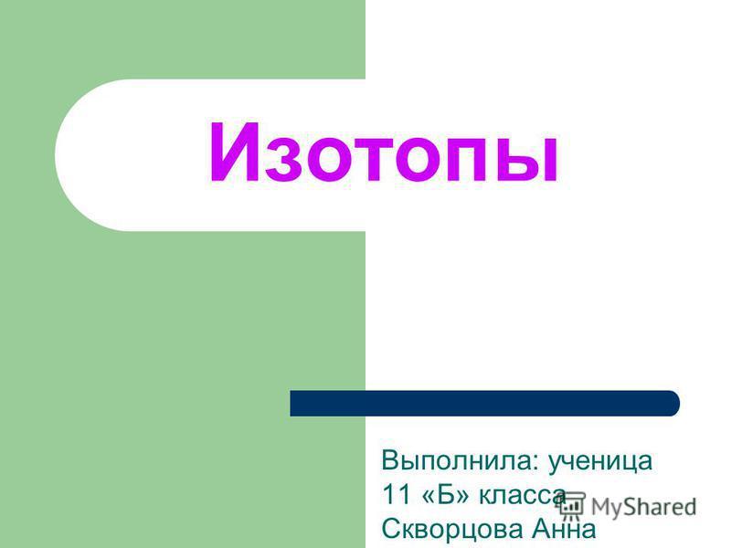 Изотопы Выполнила: ученица 11 «Б» класса Скворцова Анна