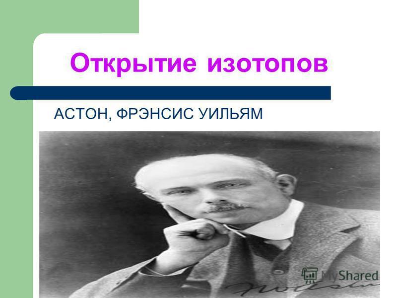 Открытие изотопов АСТОН, ФРЭНСИС УИЛЬЯМ