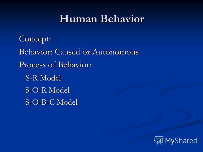 Human Behavior Concept: Behavior: Caused or Autonomous Process of Behavior: S-R Model S-R Model S-O-R Model S-O-R Model S-O-B-C Model S-O-B-C Model