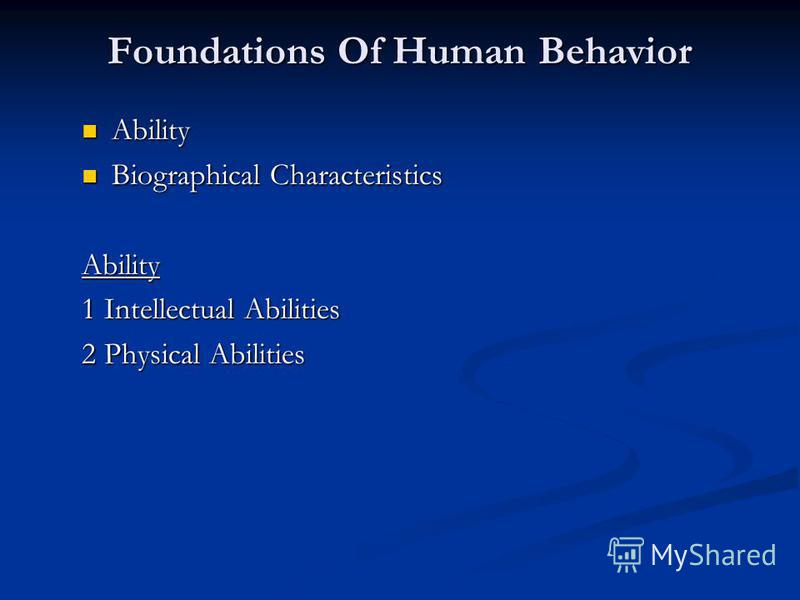 Foundations Of Human Behavior Ability Ability Biographical Characteristics Biographical CharacteristicsAbility 1 Intellectual Abilities 2 Physical Abilities
