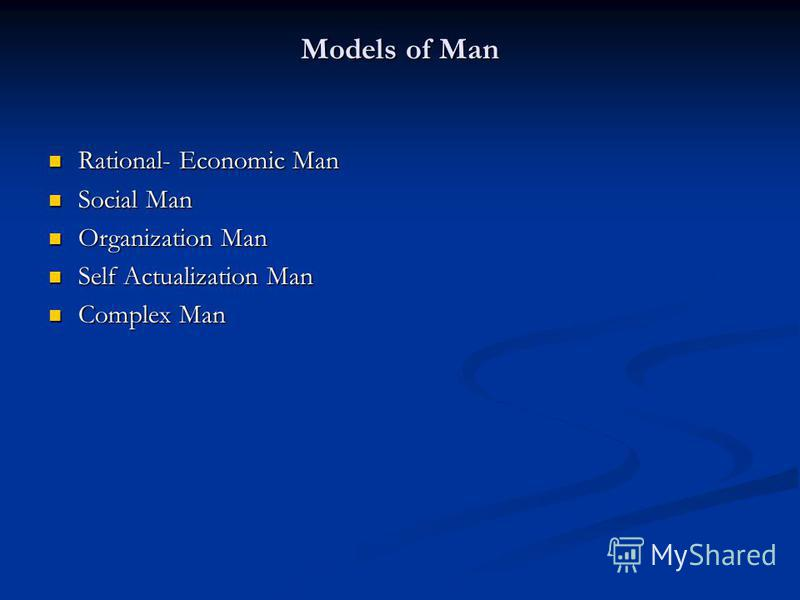 Models of Man Rational- Economic Man Rational- Economic Man Social Man Social Man Organization Man Organization Man Self Actualization Man Self Actualization Man Complex Man Complex Man