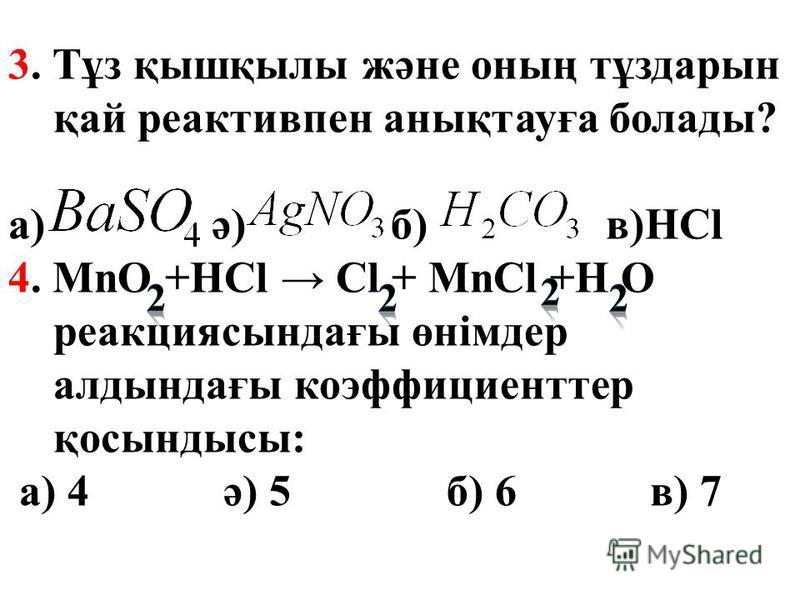 3. Тұз қышқылы және оның тұздарын қай реактивпен анықтауға болады? а) ә) б) в)HCl 4. MnO +HCl Cl + MnCl +H O реакциясындағы өнімдер алдындағы коэффициенттер қосындысы: а) 4 ә) 5 б) 6 в) 7