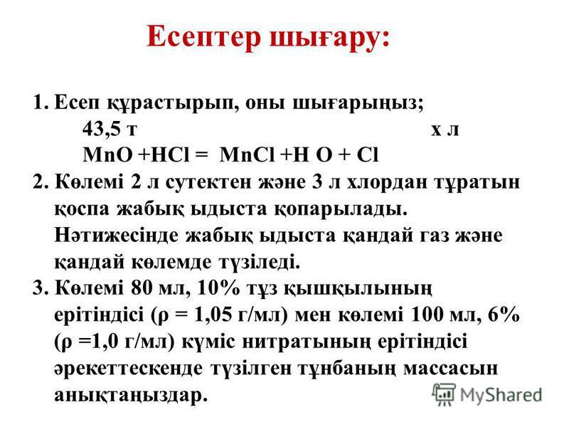 1.Есеп құрастырып, оны шығарыңыз; 43,5 т x л MnO +HCl = MnCl +H O + Cl 2. Көлемі 2 л сутектен және 3 л хлордан тұратын қоспа жабық ыдыста қопарылады. Нәтижесінде жабық ыдыста қандай газ және қандай көлемде түзіледі. 3. Көлемі 80 мл, 10% тұз қышқылыны