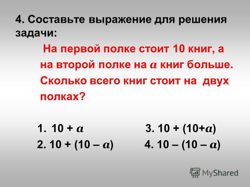 4. Составьте выражение для решения задачи: На первой полке стоит 10 книг, а на второй полке на а книг больше. Сколько всего книг стоит на двух полках? 1.10 + а 3. 10 + (10+ а ) 2. 10 + (10 – а ) 4. 10 – (10 – а )