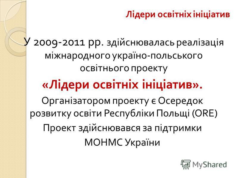 Лідери освітніх ініціатив У 2009-2011 рр. здійснювалась реалізація міжнародного україно - польського освітнього проекту « Лідери освітніх ініціатив ». Організатором проекту є Осередок розвитку освіти Республіки Польщі ( ORE ) Проект здійснювався за п