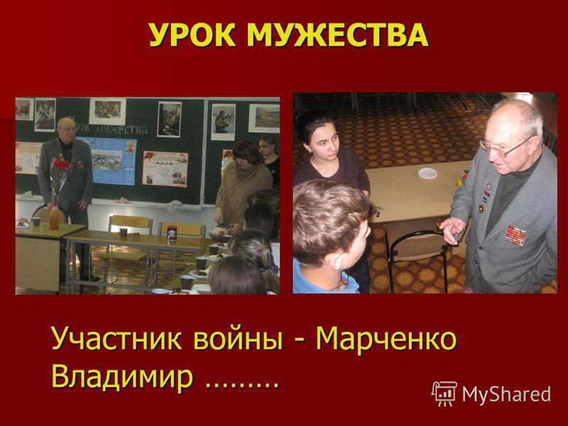 УРОК МУЖЕСТВА Участник войны - Марченко Владимир ………