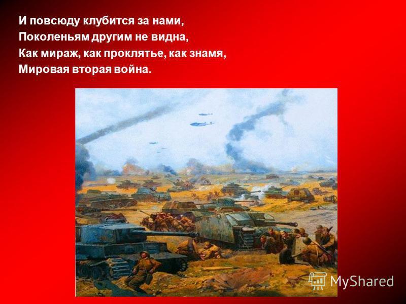 И повсюду клубится за нами, Поколеньям другим не видна, Как мираж, как проклятье, как знамя, Мировая вторая война.