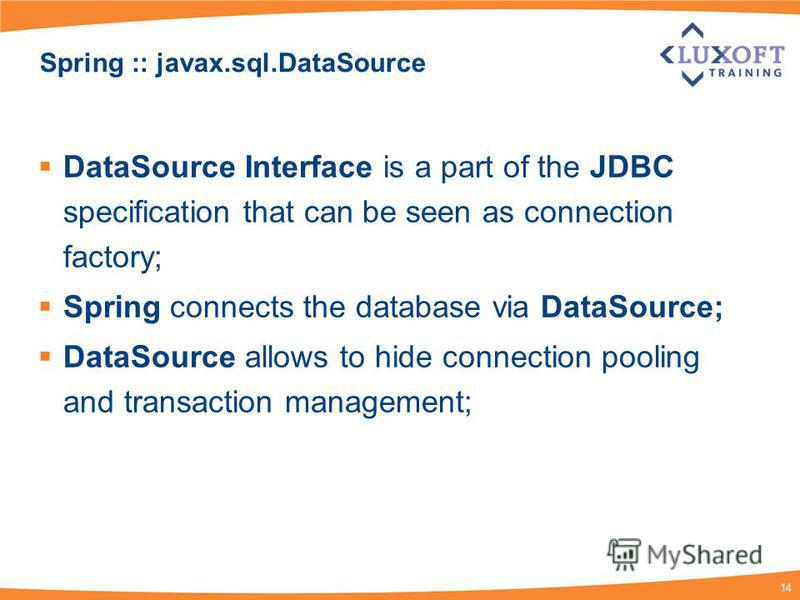 14 Spring :: javax.sql.DataSource DataSource Interface is a part of the JDBC specification that can be seen as connection factory; Spring connects the database via DataSource; DataSource allows to hide connection pooling and transaction management;