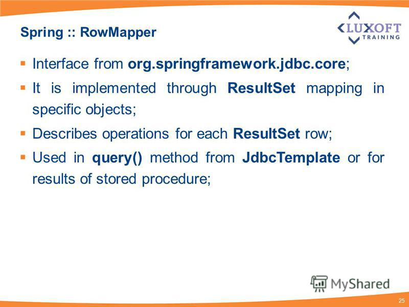 25 Spring :: RowMapper Interface from org.springframework.jdbc.core; It is implemented through ResultSet mapping in specific objects; Describes operations for each ResultSet row; Used in query() method from JdbcTemplate or for results of stored proce
