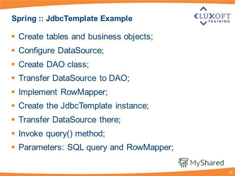 26 Spring :: JdbcTemplate Example Create tables and business objects; Configure DataSource; Create DAO class; Transfer DataSource to DAO; Implement RowMapper; Create the JdbcTemplate instance; Transfer DataSource there; Invoke query() method; Paramet