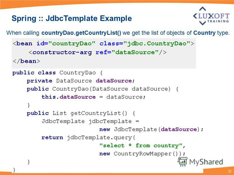 27 Spring :: JdbcTemplate Example When calling countryDao.getCountryList() we get the list of objects of Country type.