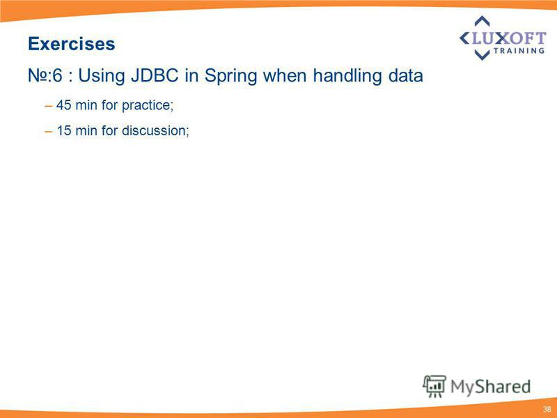 38 Exercises :6 : Using JDBC in Spring when handling data – 45 min for practice; – 15 min for discussion;