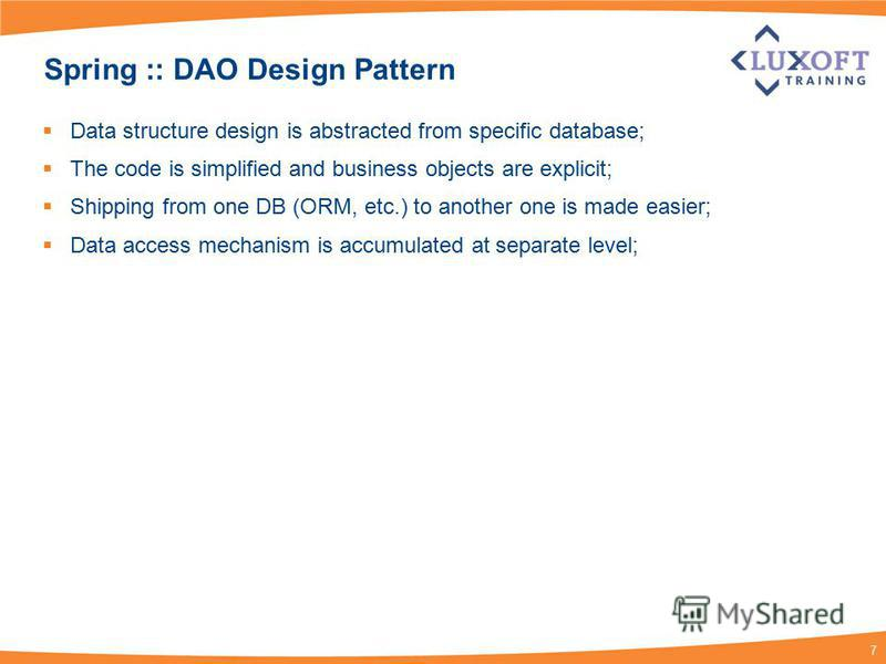 7 Spring :: DAO Design Pattern Data structure design is abstracted from specific database; The code is simplified and business objects are explicit; Shipping from one DB (ORM, etc.) to another one is made easier; Data access mechanism is accumulated