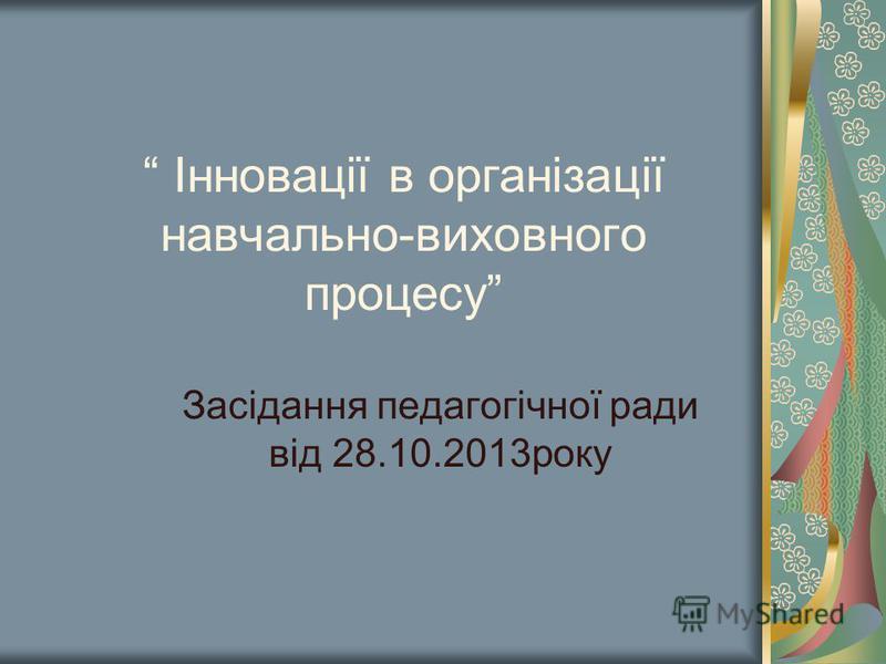 Інновації в організації навчально-виховного процесу Засідання педагогічної ради від 28.10.2013року