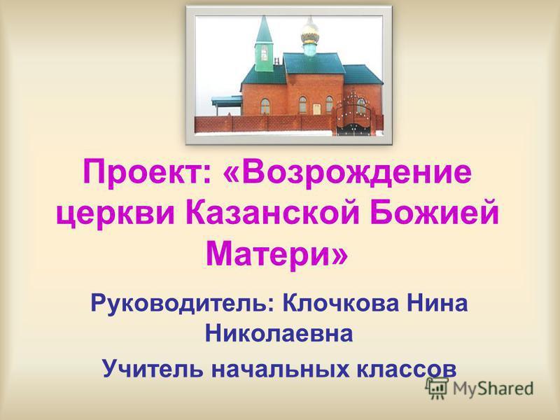 Проект: «Возрождение церкви Казанской Божией Матери» Руководитель: Клочкова Нина Николаевна Учитель начальных классов