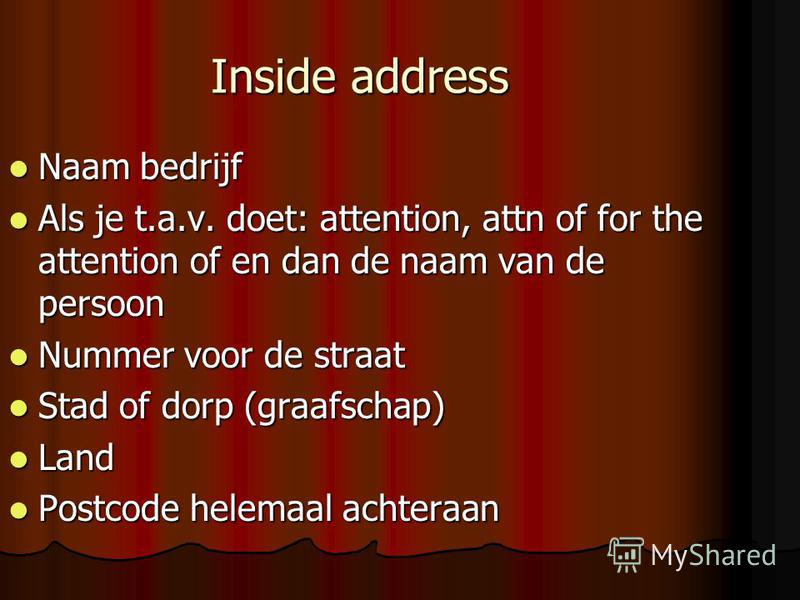 Inside address Naam bedrijf Naam bedrijf Als je t.a.v. doet: attention, attn of for the attention of en dan de naam van de persoon Als je t.a.v. doet: attention, attn of for the attention of en dan de naam van de persoon Nummer voor de straat Nummer