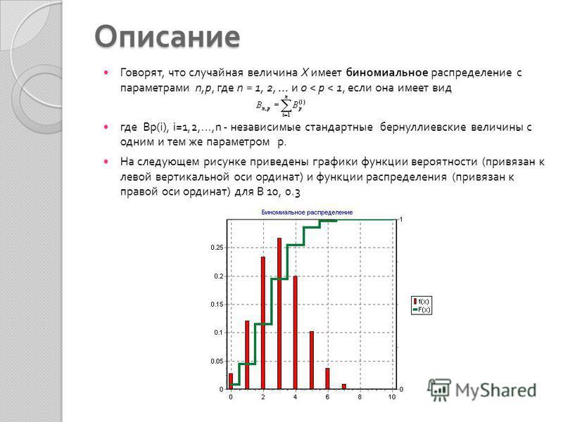 Описание Говорят, что случайная величина X имеет биномиальное распределение с параметрами n,p, где n = 1, 2,... и 0 < p < 1, если она имеет вид где Bp(i), i=1,2,...,n - независимые стандартные бернуллиевские величины с одним и тем же параметром p. На