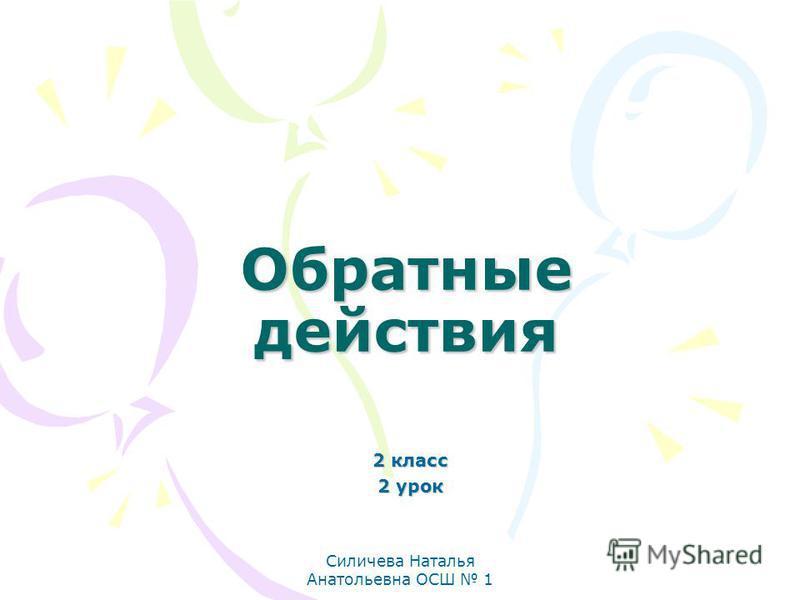 Силичева Наталья Анатольевна ОСШ 1 Обратные действия 2 класс 2 урок