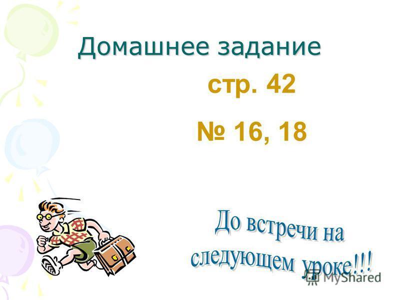 Домашнее задание: стр. 42 16, 18 Домашнее задание