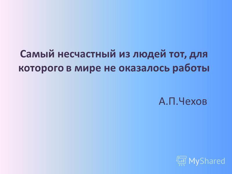 Самый несчастный из людей тот, для которого в мире не оказалось работы А.П.Чехов