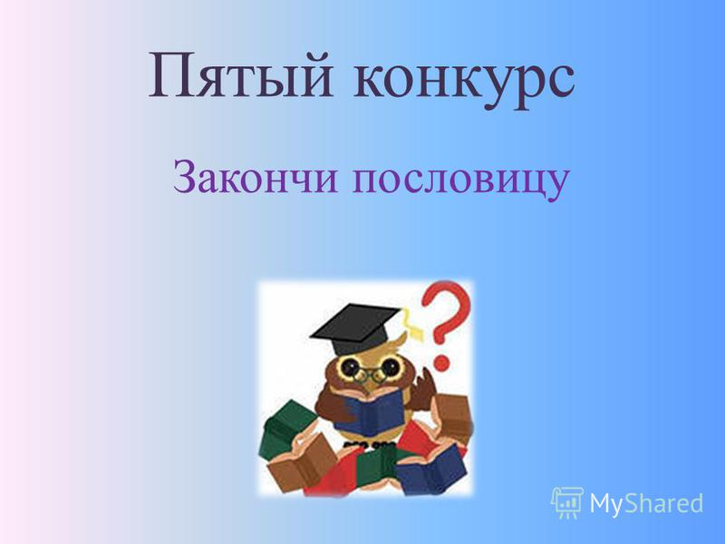 Пятый конкурс Закончи пословицу