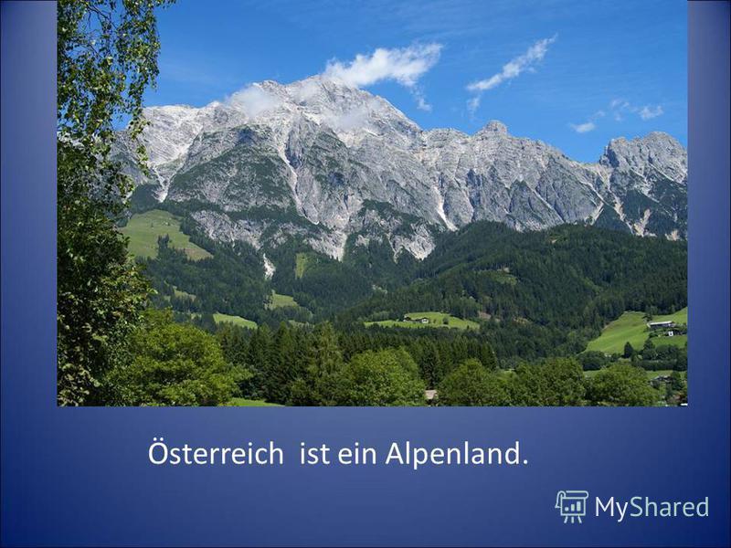 Österreich ist ein Alpenland.