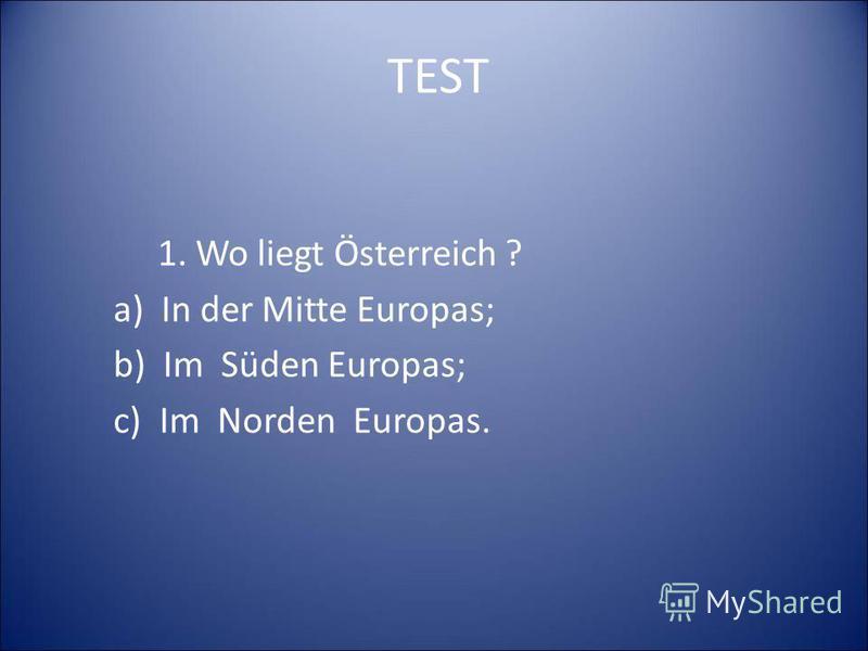 TEST 1. Wo liegt Österreich ? a) In der Mitte Europas; b) Im Süden Europas; c) Im Norden Europas.