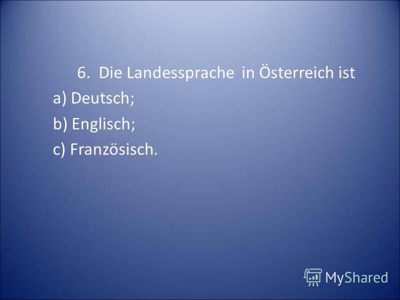 6. Die Landessprache in Österreich ist a) Deutsch; b) Englisch; c) Französisch.