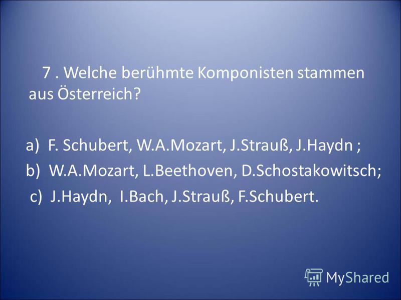 7. Welche berühmte Komponisten stammen aus Österreich? a) F. Schubert, W.A.Mozart, J.Strauß, J.Haydn ; b) W.A.Mozart, L.Beethoven, D.Schostakowitsch; c) J.Haydn, I.Bach, J.Strauß, F.Schubert.