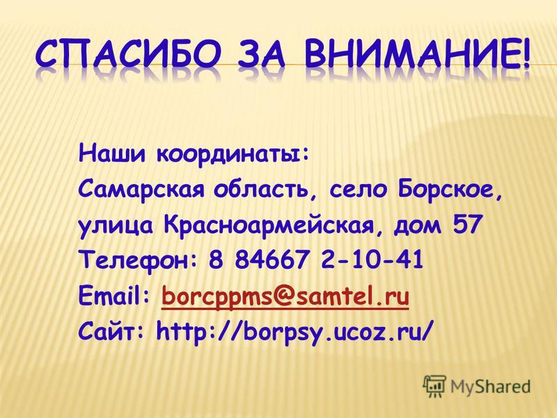 Наши координаты: Самарская область, село Борское, улица Красноармейская, дом 57 Телефон: 8 84667 2-10-41 Email: borcppms@samtel.ruborcppms@samtel.ru Сайт: http://borpsy.ucoz.ru/