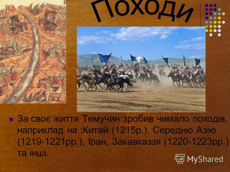 За своє життя Темучин зробив чимало походів, наприклад на :Китай (1215р.), Середню Азію (1219-1221рр.), Іран, Закавказзя (1220-1223рр.) та інші.