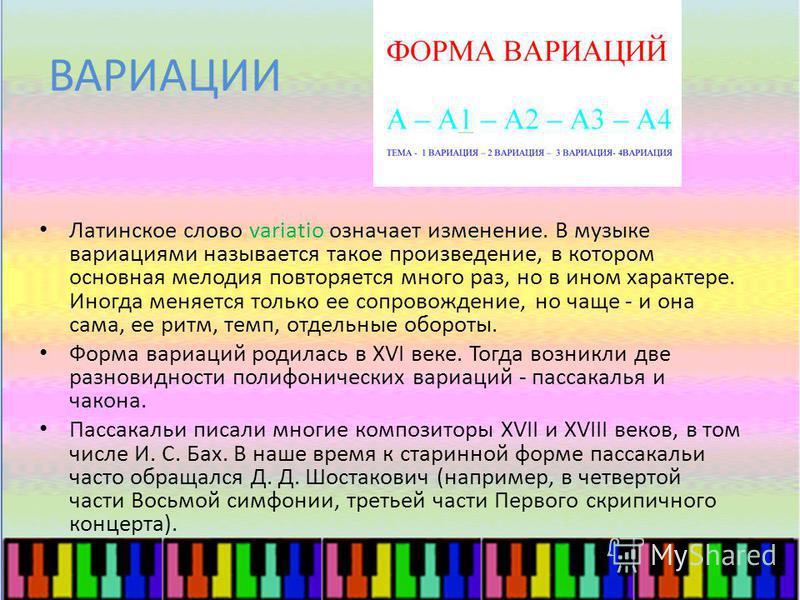 ВАРИАЦИИ Латинское слово variatio означает изменение. В музыке вариациями называется такое произведение, в котором основная мелодия повторяется много раз, но в ином характере. Иногда меняется только ее сопровождение, но чаще - и она сама, ее ритм, те