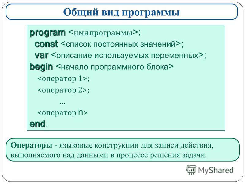 Общий вид программы program program ; const const ; var var ; begin begin ; … end end. Операторы - языковые конструкции для записи действия, выполняемого над данными в процессе решения задачи.
