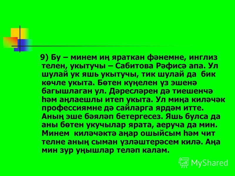 8) География, биология һәм химия укытучысы – Мөхәрләмов Рөстәм абый. Ул шулай ук бик авыр фәннәрне укыта. Бик нык үз эшен ярата. Ул шулай ук бик тәҗрибәле укытучы. Алдагы елларда да аңа эшендә зур уңышлар телим.