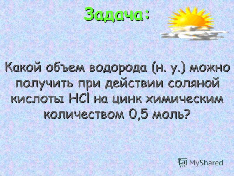 Задача: Какой объем водорода (н. у.) можно получить при действии соляной кислоты HCl на цинк химическим количеством 0,5 моль?