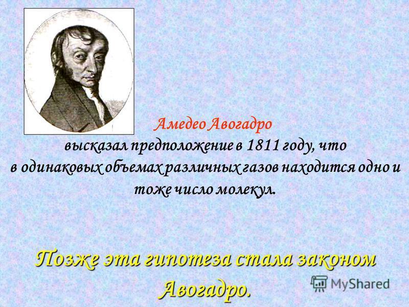 Позже эта гипотеза стала законом Авогадро. Амедео Авогадро высказал предположение в 1811 году, что в одинаковых объемах различных газов находится одно и тоже число молекул. Позже эта гипотеза стала законом Авогадро.