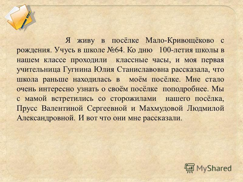 Я живу в посёлке Мало-Кривощёково с рождения. Учусь в школе 64. Ко дню 100-летия школы в нашем классе проходили классные часы, и моя первая учительница Гугнина Юлия Станиславовна рассказала, что школа раньше находилась в моём посёлке. Мне стало очень