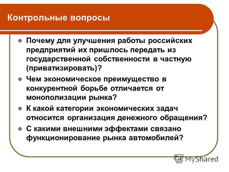 Контрольные вопросы Почему для улучшения работы российских предприятий их пришлось передать из государственной собственности в частную (приватизировать)? Чем экономическое преимущество в конкурентной борьбе отличается от монополизации рынка? К какой
