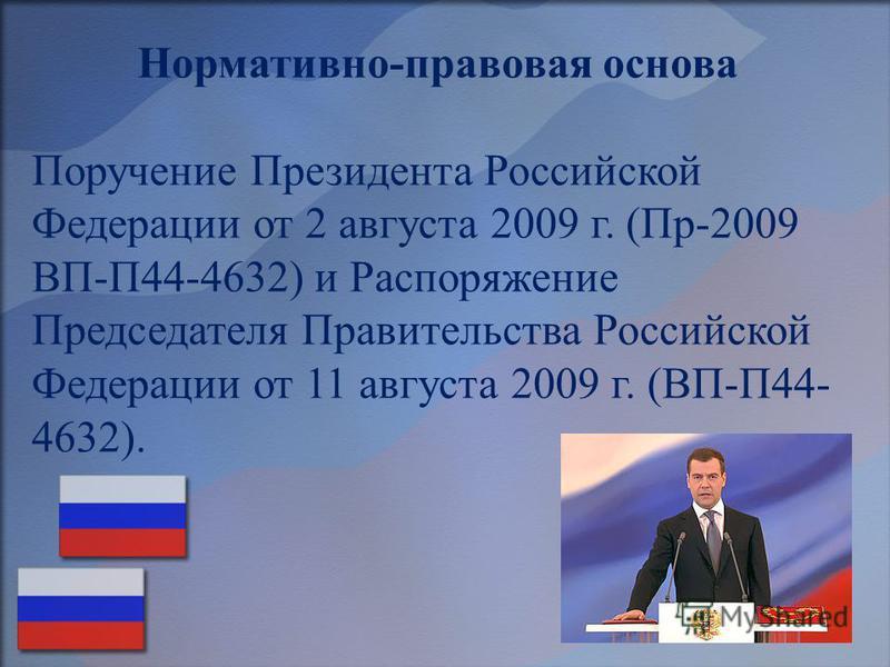 Нормативно-правовая основа Поручение Президента Российской Федерации от 2 августа 2009 г. (Пр-2009 ВП-П44-4632) и Распоряжение Председателя Правительства Российской Федерации от 11 августа 2009 г. (ВП-П44- 4632).