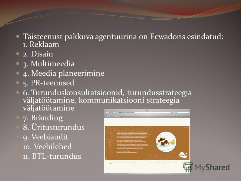 Täisteenust pakkuva agentuurina on Ecwadoris esindatud: 1. Reklaam 2. Disain 3. Multimeedia 4. Meedia planeerimine 5. PR-teenused 6. Turunduskonsultatsioonid, turundusstrateegia väljatöötamine, kommunikatsiooni strateegia väljatöötamine 7. Bränding 8