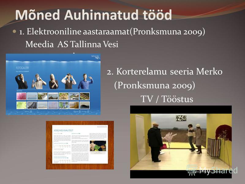 Mõned Auhinnatud tööd 1. Elektrooniline aastaraamat(Pronksmuna 2009) Meedia AS Tallinna Vesi 2. Korterelamu seeria Merko (Pronksmuna 2009) TV / Tööstus