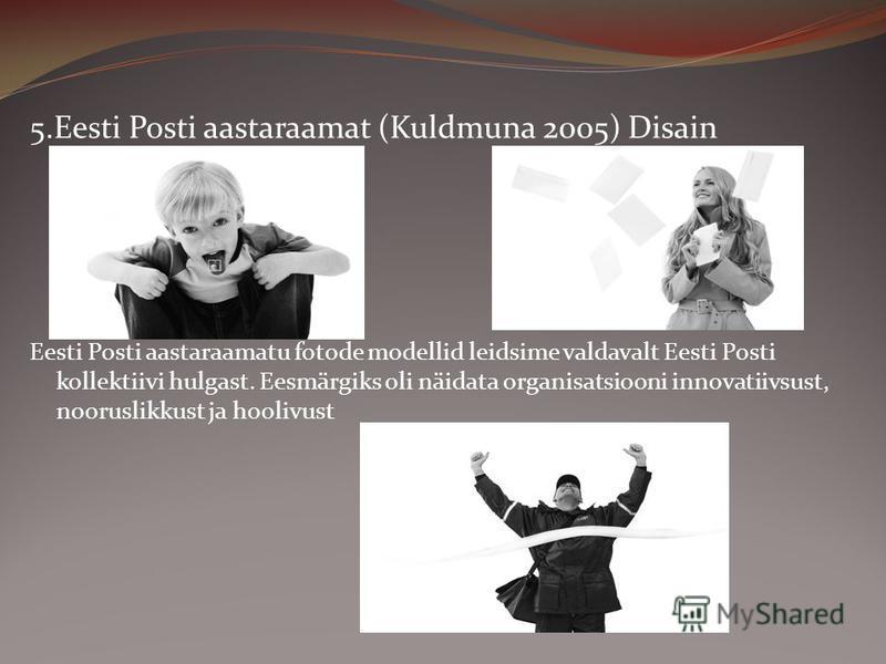 5.Eesti Posti aastaraamat (Kuldmuna 2005) Disain Eesti Posti aastaraamatu fotode modellid leidsime valdavalt Eesti Posti kollektiivi hulgast. Eesmärgiks oli näidata organisatsiooni innovatiivsust, nooruslikkust ja hoolivust