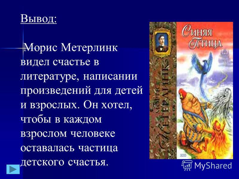 В сказке «Синяя птица» дети искали птицу счастья. Они искали счастье везде: и в прошлом, и в будущем, но не нашли. А когда вернулись домой, то увидели «синюю птицу» в своём дрозде. В сказке «Синяя птица» дети искали птицу счастья. Они искали счастье