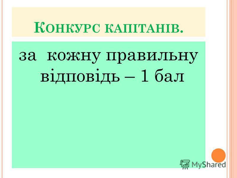 К ОНКУРС КАПІТАНІВ. за кожну правильну відповідь – 1 бал