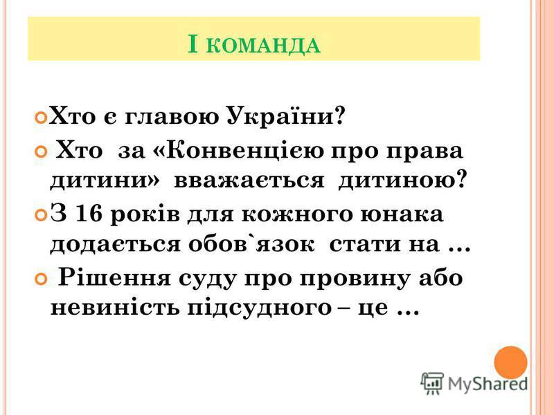 І КОМАНДА Хто є главою України? Хто за «Конвенцією про права дитини» вважається дитиною? З 16 років для кожного юнака додається обов`язок стати на … Рішення суду про провину або невиність підсудного – це …